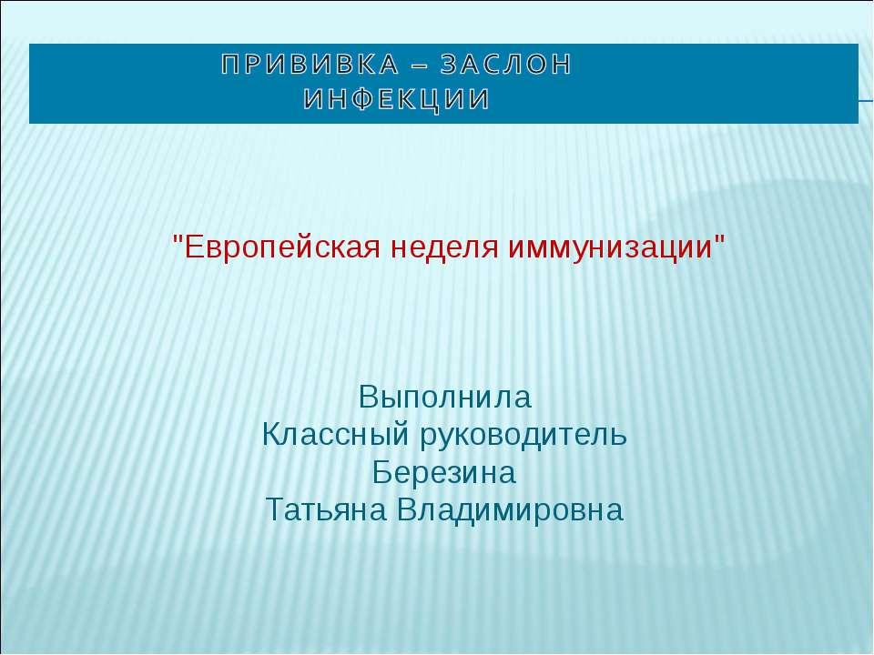 """""""Европейская неделя иммунизации"""" Выполнила Классный руководитель Березина ..."""
