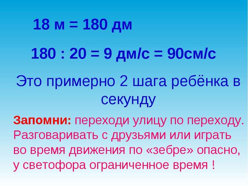 18 м = 180 дм 180 : 20 = 9 дм/с = 90см/с Это примерно 2 шага ребёнка в секунд...
