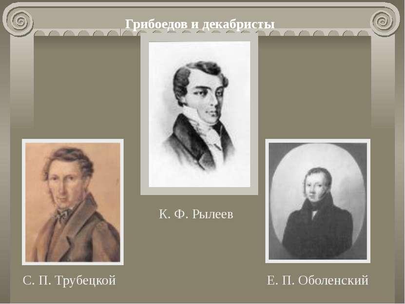 Грибоедов и декабристы К. Ф. Рылеев Е. П. Оболенский С. П. Трубецкой