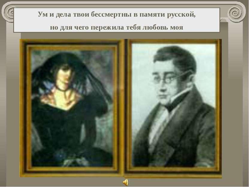 Ум и дела твои бессмертны в памяти русской, но для чего пережила тебя любовь моя
