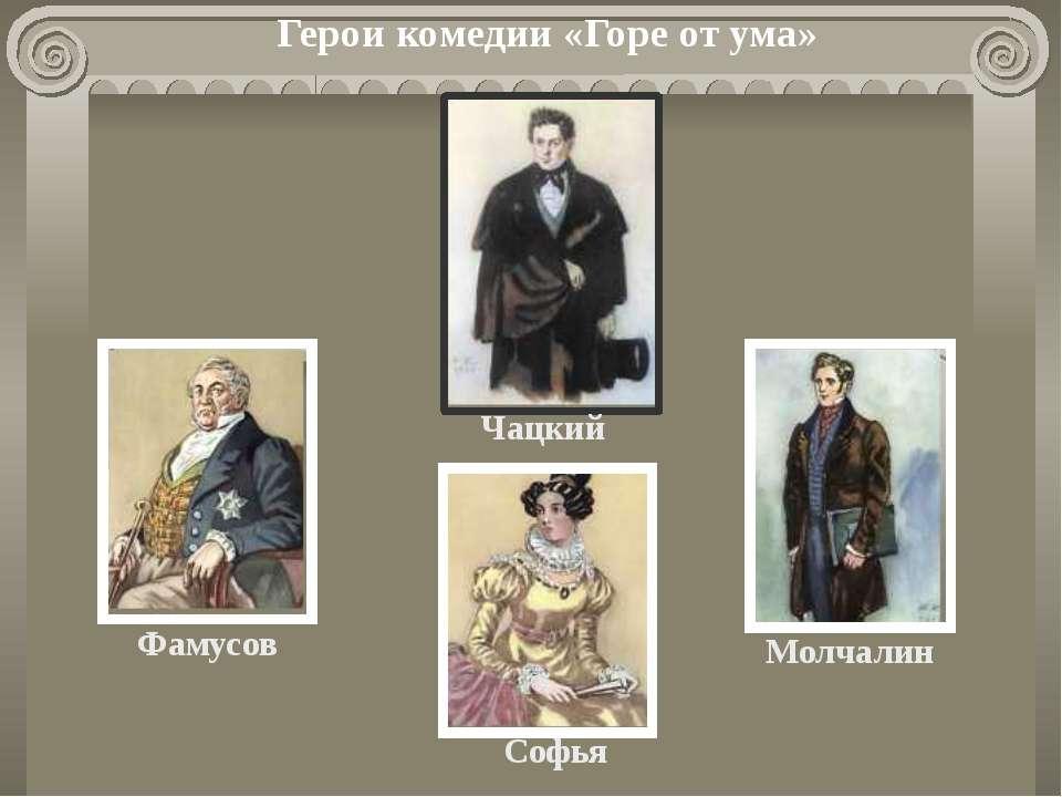 Герои комедии «Горе от ума» Чацкий Молчалин Софья Фамусов