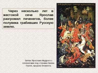 Через несколько лет в жестокой сече Ярослав разгромил печенегов, более полуве...