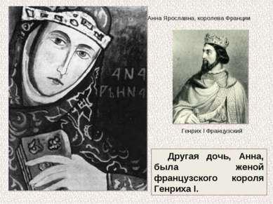 Другая дочь, Анна, была женой французского короля Генриха I. Анна Ярославна, ...