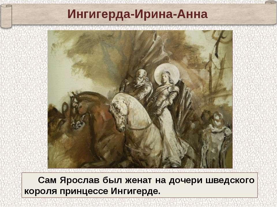 Ингигерда-Ирина-Анна Сам Ярослав был женат на дочери шведского короля принцес...