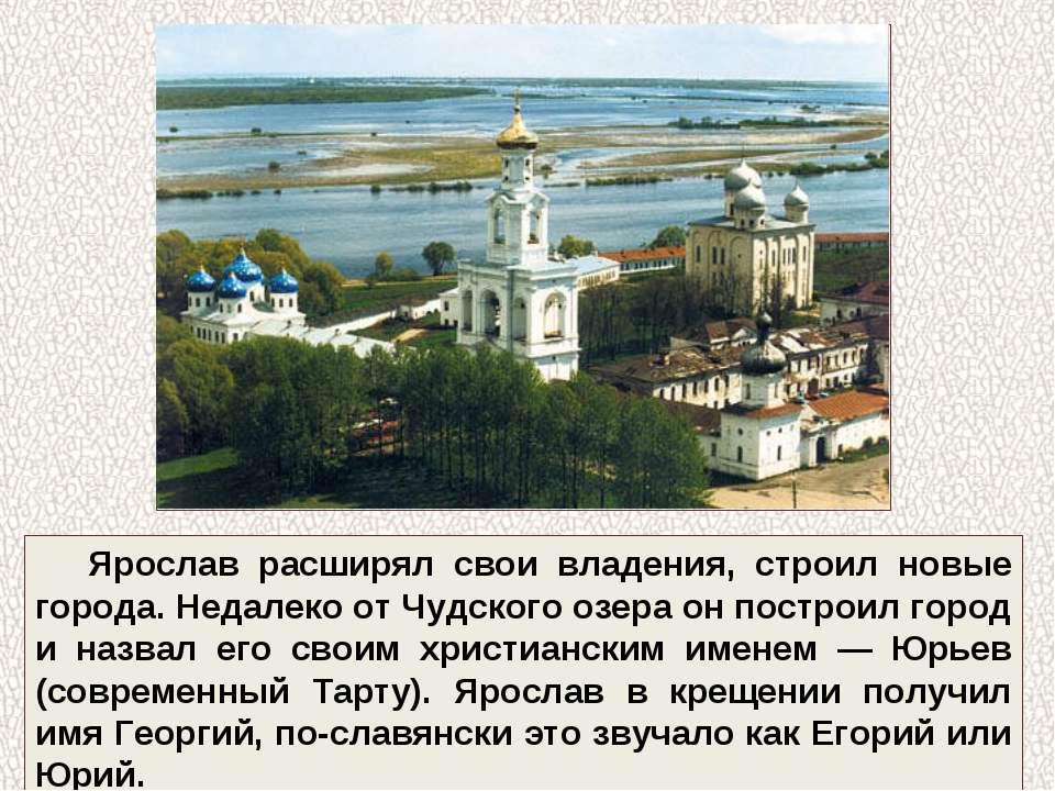 Ярослав расширял свои владения, строил новые города. Недалеко от Чудского озе...
