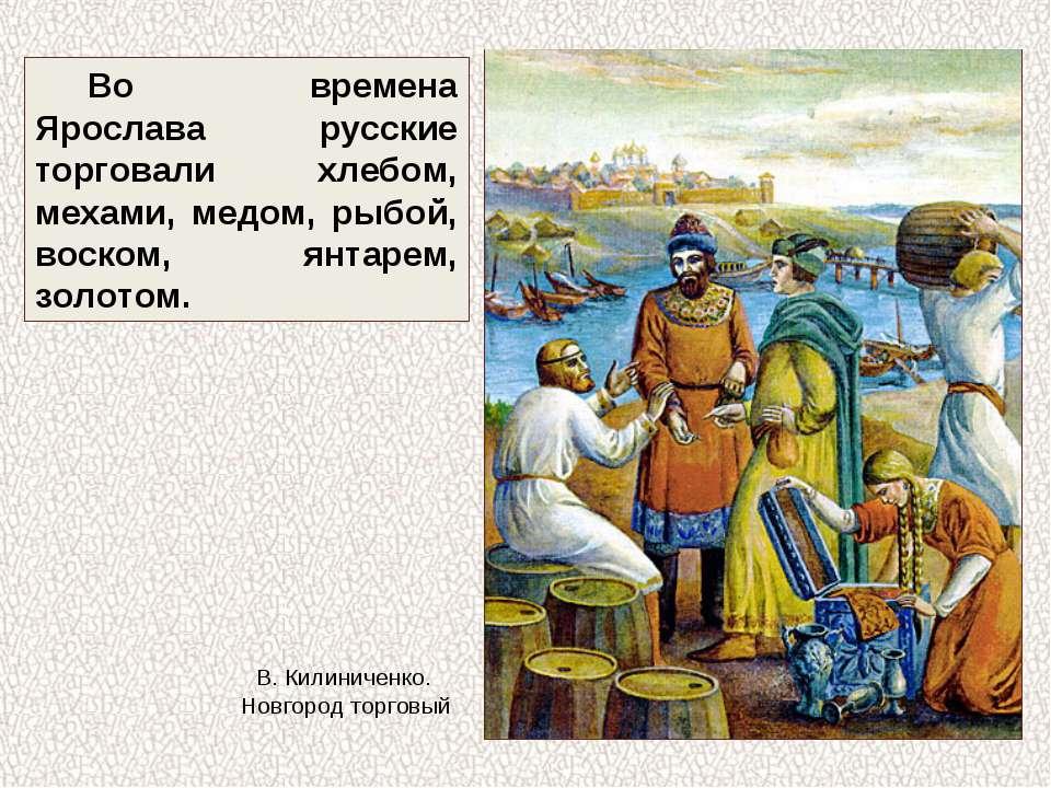 Во времена Ярослава русские торговали хлебом, мехами, медом, рыбой, воском, я...