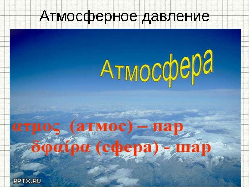 Атмосферное давление Земля окружена атмосферой - воздушной оболочкой, состоящ...