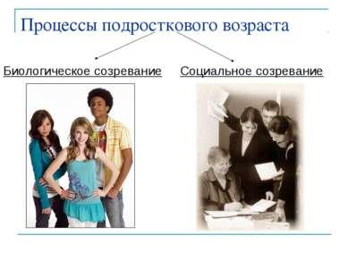 Процессы подросткового возраста Биологическое созревание Социальное созревание