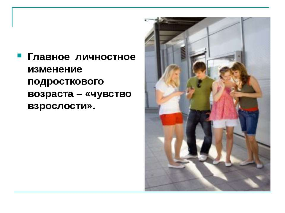 Главное личностное изменение подросткового возраста – «чувство взрослости».