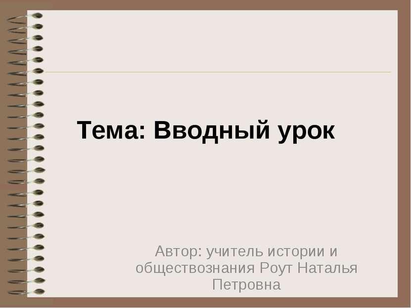 Тема: Вводный урок Автор: учитель истории и обществознания Роут Наталья Петровна