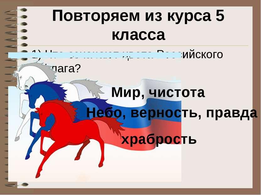 Повторяем из курса 5 класса 1) Что означают цвета Российского флага? Мир, чис...