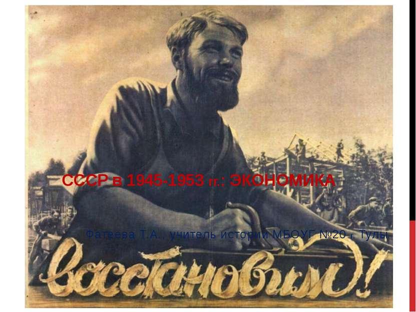 СССР в 1945-1953 гг.: ЭКОНОМИКА Фатеева Т.А., учитель истории МБОУГ №20 г. Тулы