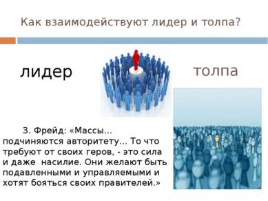 Как взаимодействуют лидер и толпа? З. Фрейд: «Массы…подчиняются авторитету… Т...