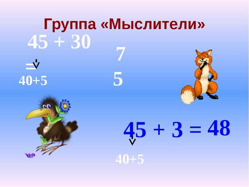Группа «Мыслители» 45 + 30 = 45 + 3 = 40+5 40+5 75 48