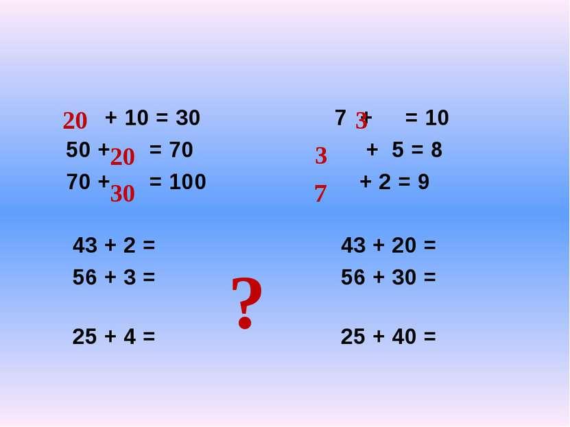 + 10 = 30 7 + = 10 50 + = 70 + 5 = 8 70 + = 100 + 2 = 9 43 + 2 = 43 + 20 = 56...