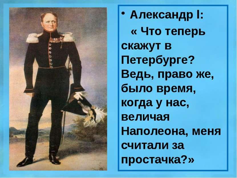 Александр l: « Что теперь скажут в Петербурге? Ведь, право же, было время, ко...