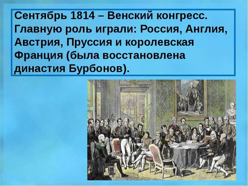 Сентябрь 1814 – Венский конгресс. Главную роль играли: Россия, Англия, Австри...