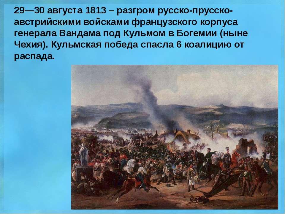 29—30 августа 1813 – разгром русско-прусско-австрийскими войсками французског...