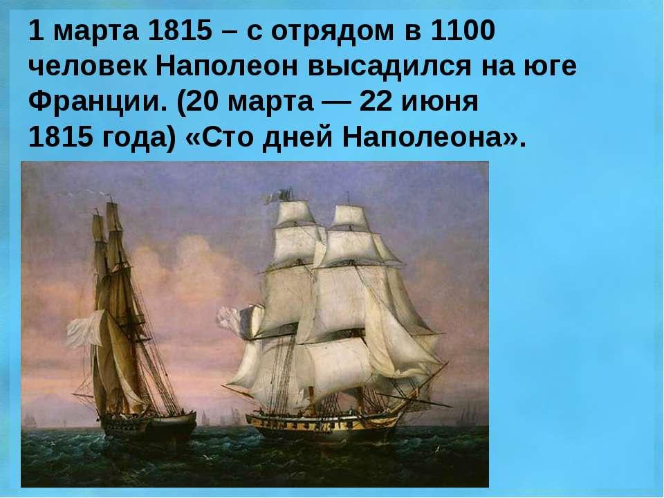 1 марта 1815 – с отрядом в 1100 человек Наполеон высадился на юге Франции. (2...