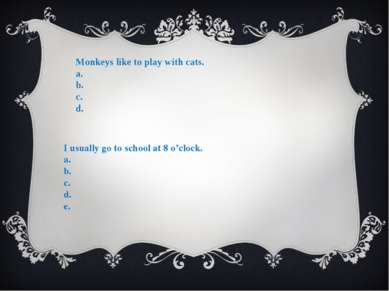 Monkeys like to play with cats. a. b. c. d. I usually go to school at 8 o'clo...