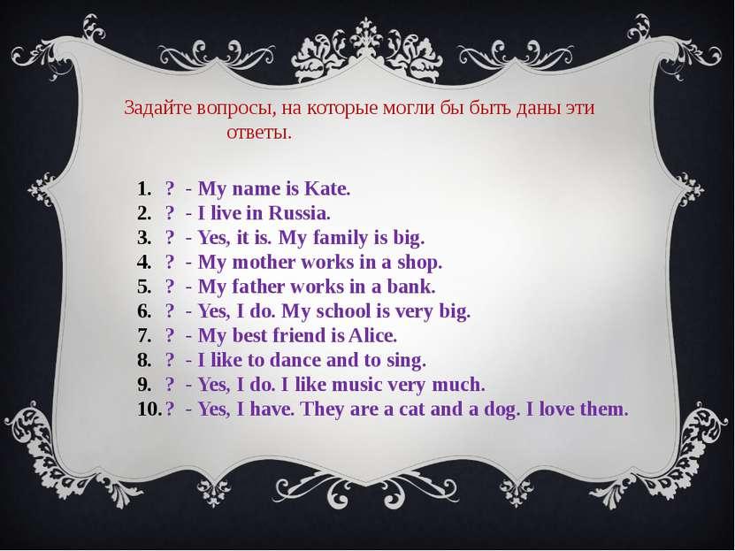 Задайте вопросы, на которые могли бы быть даны эти ответы. ? - My name is Kat...