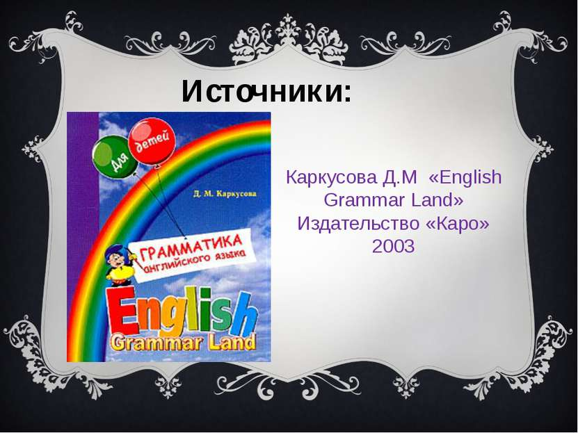 Каркусова Д.М «English Grammar Land» Издательство «Каро» 2003 Источники: