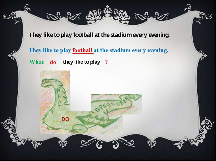 They like to play football at the stadium every evening.   What do they like ...