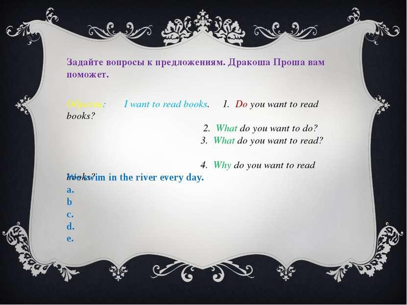 Задайте вопросы к предложениям. Дракоша Проша вам поможет. Образец: I want to...