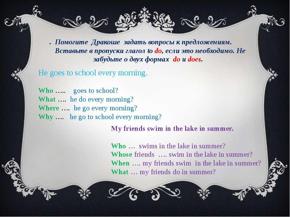 . Помогите Дракоше задать вопросы к предложениям. Вставьте в пропуски глагол ...