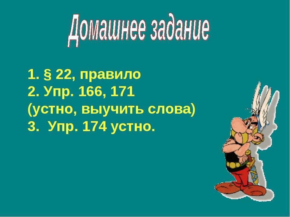 § 22, правило Упр. 166, 171 (устно, выучить слова) 3. Упр. 174 устно.