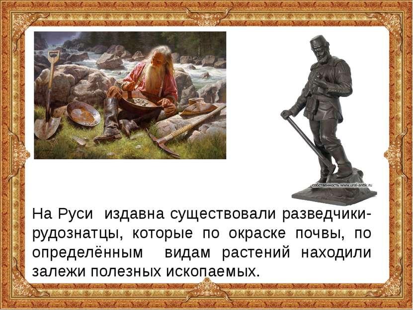На Руси издавна существовали разведчики-рудознатцы, которые по окраске почвы,...
