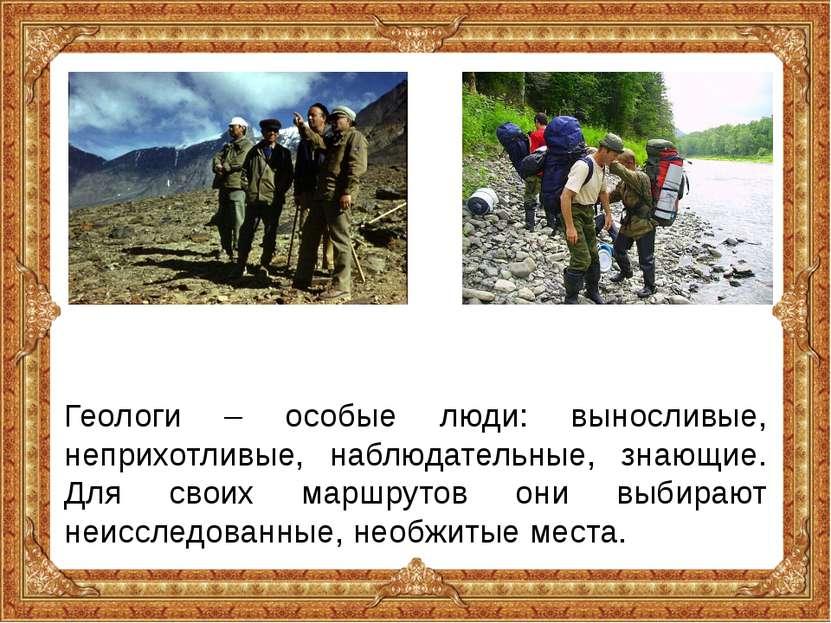 Геологи – особые люди: выносливые, неприхотливые, наблюдательные, знающие. Дл...