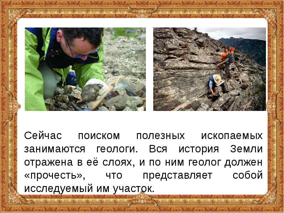 Сейчас поиском полезных ископаемых занимаются геологи. Вся история Земли отра...