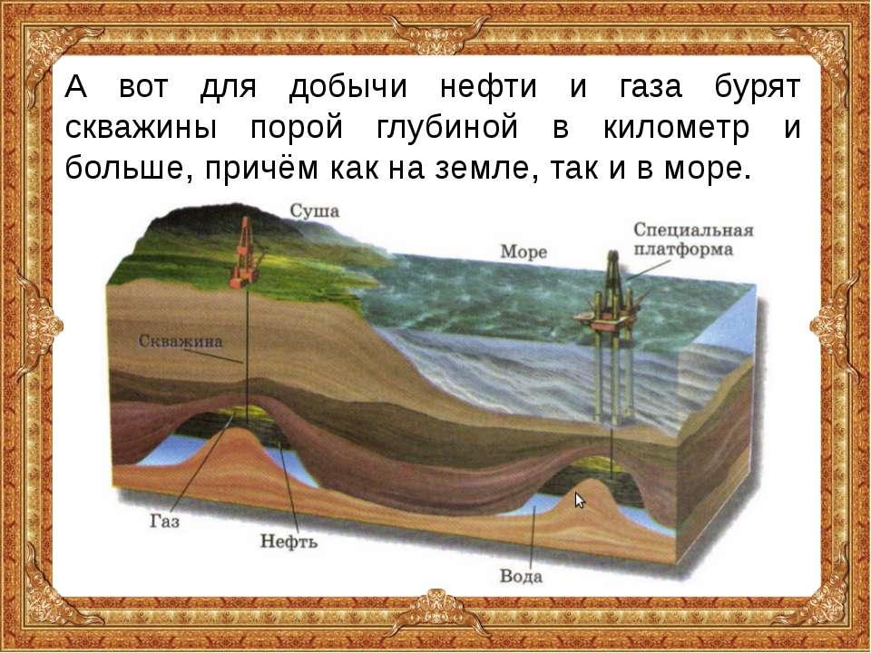 А вот для добычи нефти и газа бурят скважины порой глубиной в километр и боль...