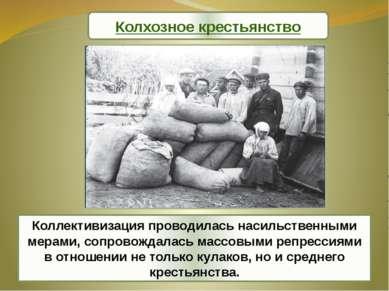 Коллективизация проводилась насильственными мерами, сопровождалась массовыми ...