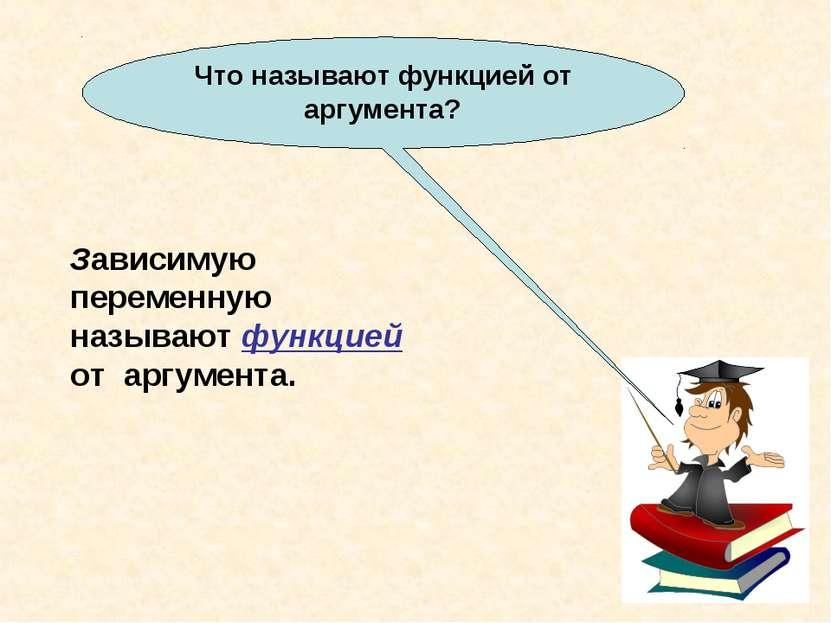 Что называют функцией от аргумента? Зависимую переменную называют функцией от...