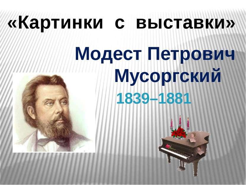 «Картинки с выставки» Модест Петрович Мусоргский 1839–1881
