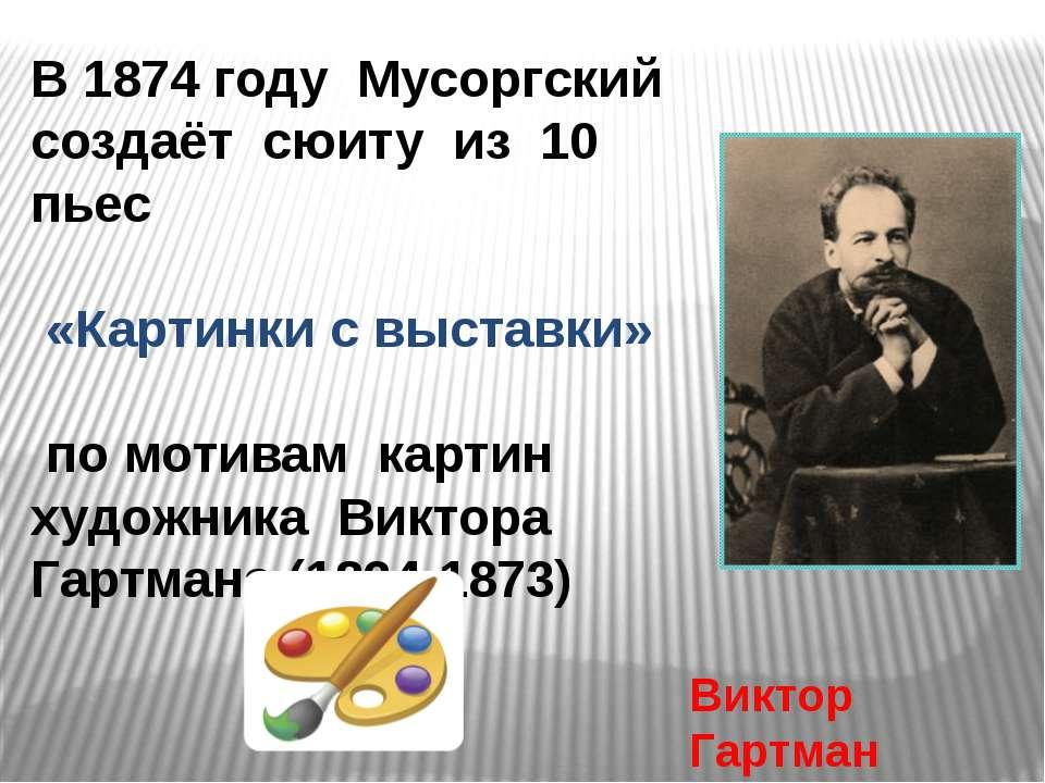 В 1874 году Мусоргский создаёт сюиту из 10 пьес «Картинки с выставки» по моти...