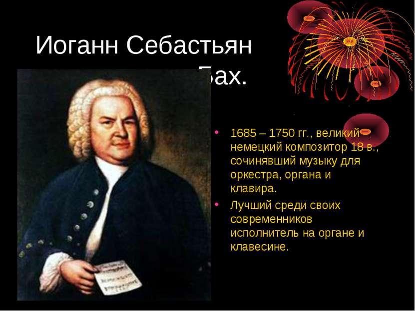 Иоганн Себастьян Бах. 1685 – 1750 гг., великий немецкий композитор 18 в., соч...