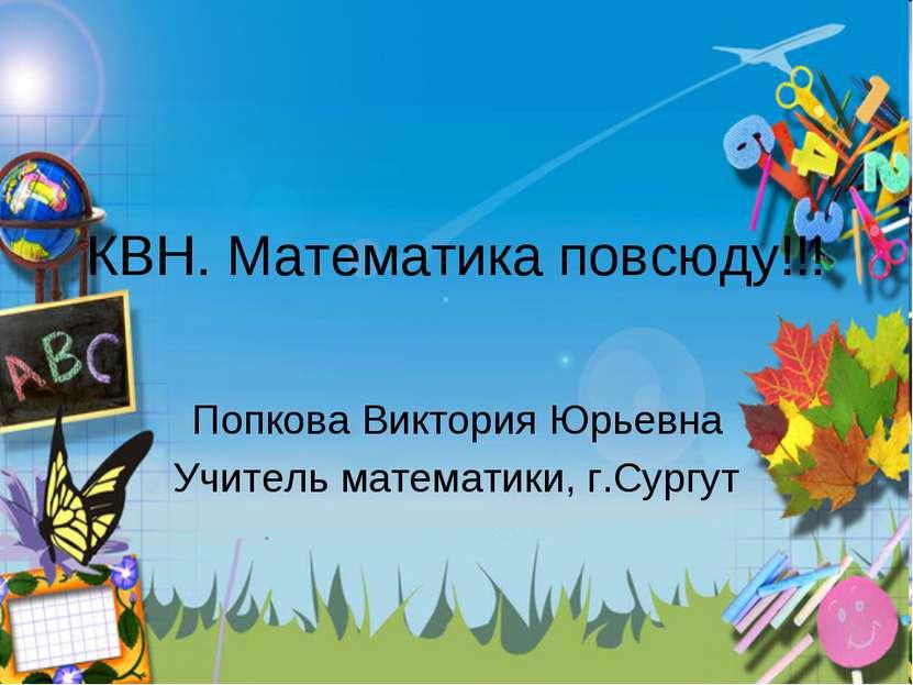 КВН. Математика повсюду!!! Попкова Виктория Юрьевна Учитель математики, г.Сургут
