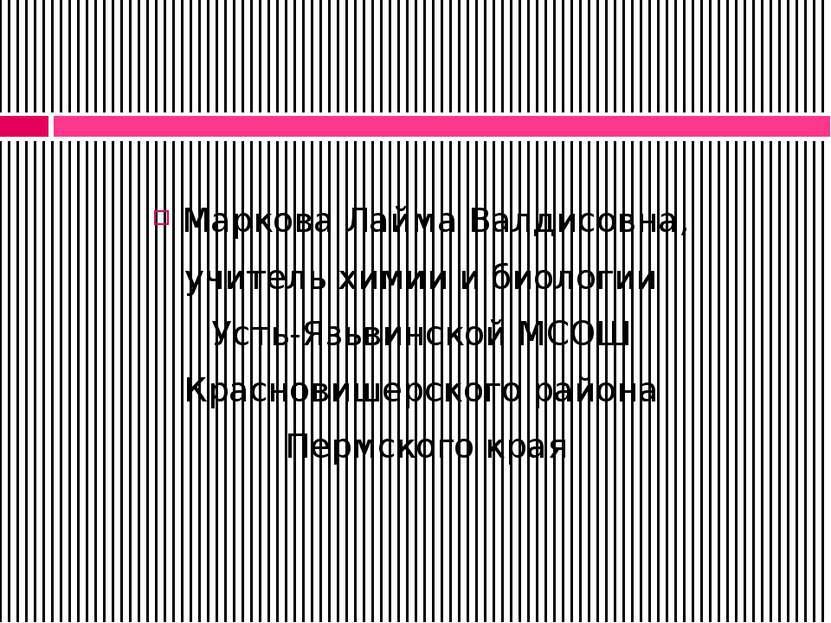 Маркова Лайма Валдисовна, учитель химии и биологии Усть-Язьвинской МСОШ Красн...