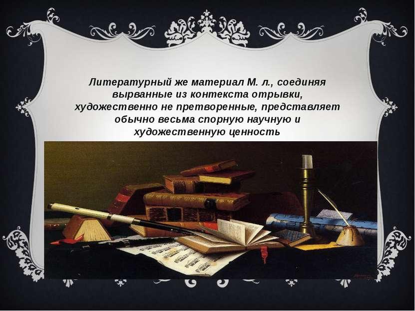 Литературный же материал М. л., соединяя вырванные из контекста отрывки, худо...