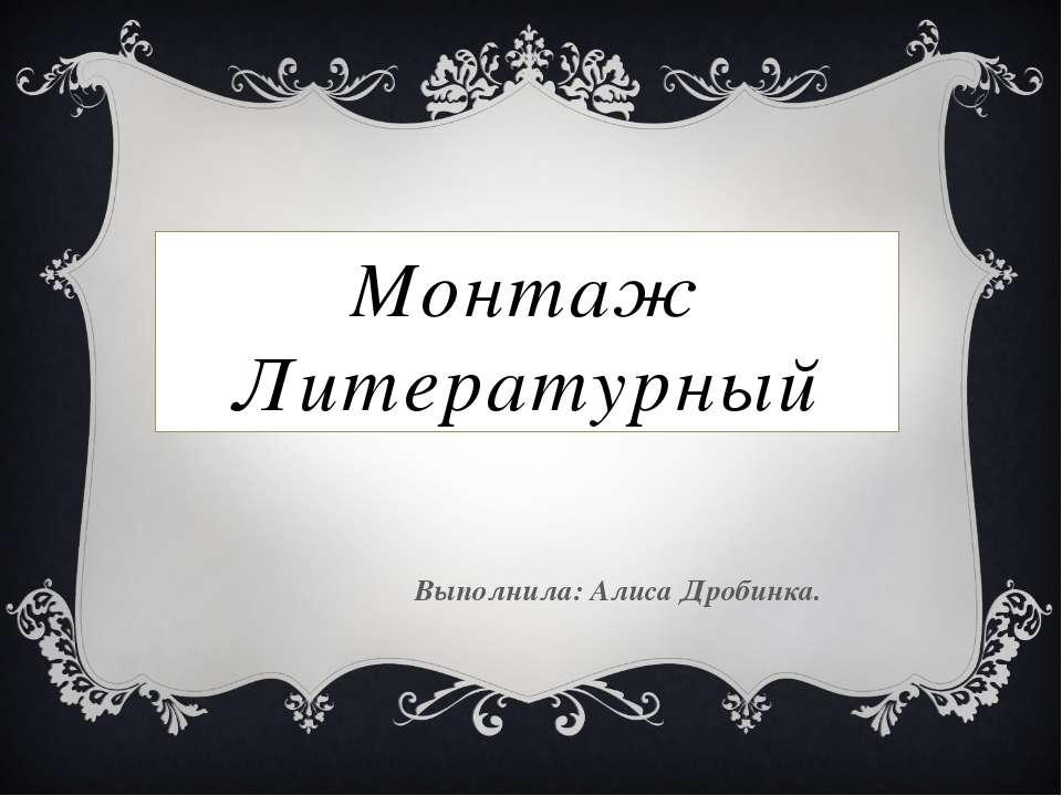 Монтаж Литературный Выполнила: Алиса Дробинка.