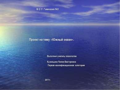 М О У Гимназия №2 Проект на тему «Южный океан». Выполнил учитель технологии К...