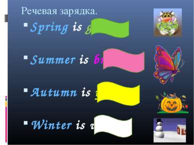 Речевая зарядка. Spring is green. Summer is bright. Autumn is yellow. Winter ...
