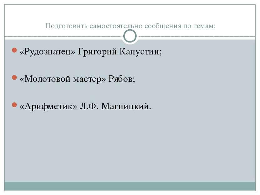 Подготовить самостоятельно сообщения по темам: «Рудознатец» Григорий Капустин...