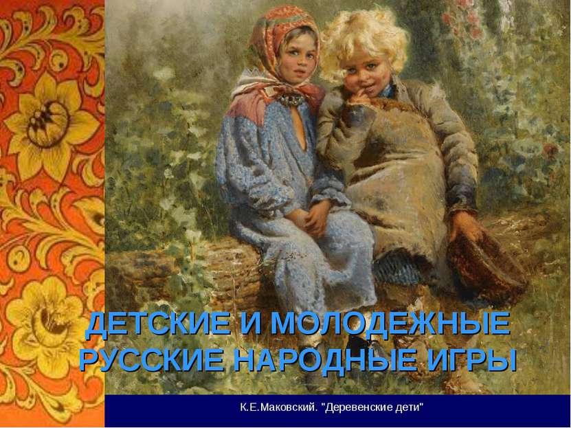 """ДЕТСКИЕ И МОЛОДЕЖНЫЕ РУССКИЕ НАРОДНЫЕ ИГРЫ К.Е.Маковский. """"Деревенские дети"""""""