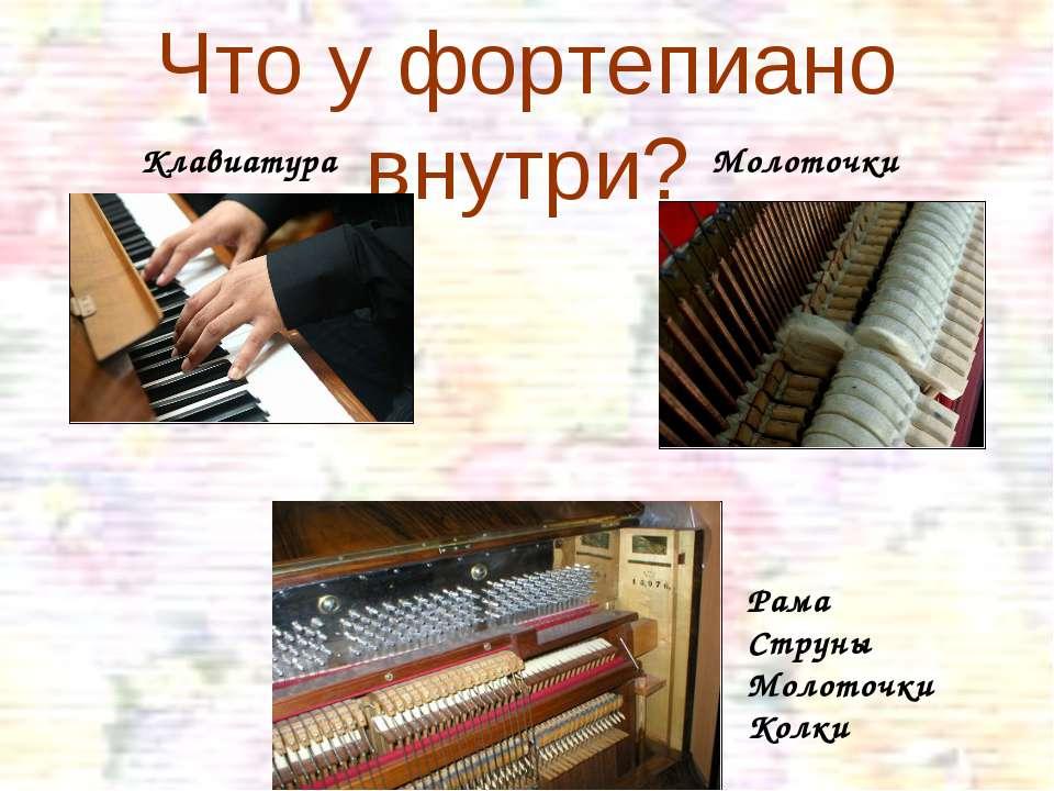 Что у фортепиано внутри? Клавиатура Молоточки Рама Струны Молоточки Колки