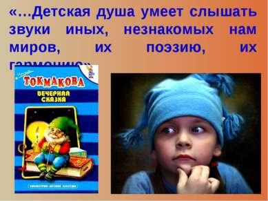 «…Детская душа умеет слышать звуки иных, незнакомых нам миров, их поэзию, их ...