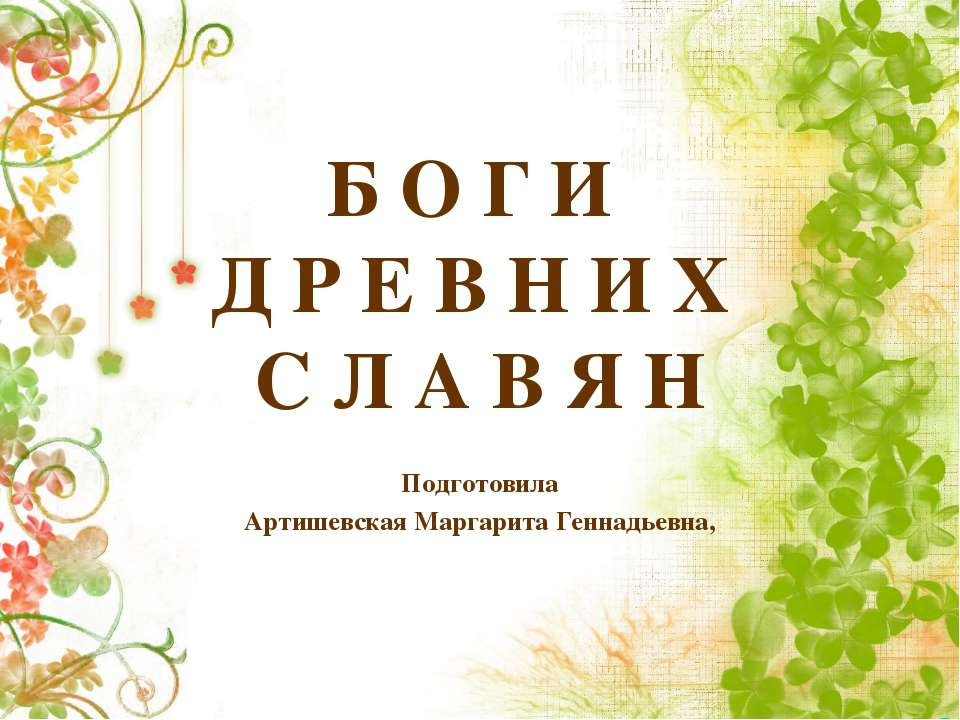 Б О Г И Д Р Е В Н И Х С Л А В Я Н Подготовила Артишевская Маргарита Геннадьевна,